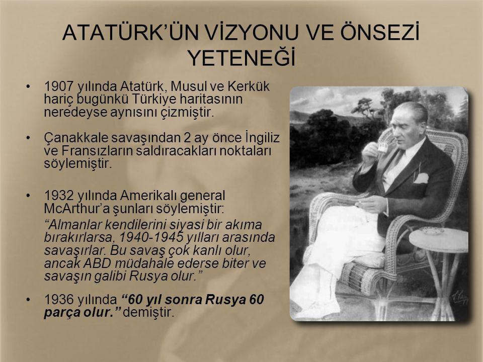 ATATÜRK'ÜN VİZYONU VE ÖNSEZİ YETENEĞİ •1907 yılında Atatürk, Musul ve Kerkük hariç bugünkü Türkiye haritasının neredeyse aynısını çizmiştir. •Çanakkal