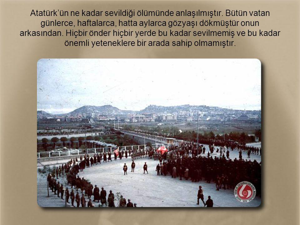 Atatürk'ün ne kadar sevildiği ölümünde anlaşılmıştır. Bütün vatan günlerce, haftalarca, hatta aylarca gözyaşı dökmüştür onun arkasından. Hiçbir önder