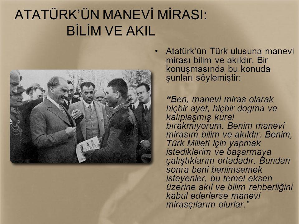 """ATATÜRK'ÜN MANEVİ MİRASI: BİLİM VE AKIL •Atatürk'ün Türk ulusuna manevi mirası bilim ve akıldır. Bir konuşmasında bu konuda şunları söylemiştir: """"Ben,"""