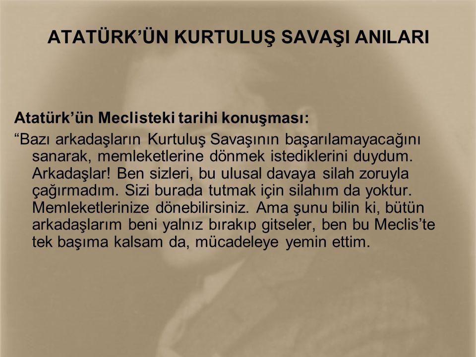 ATATÜRK'ÜN KURTULUŞ SAVAŞI ANILARI Düşman, adım adım her yeri ele geçirerek Ankara'ya kadar gelirse, ben bir elime silahımı, bir elime de Türk Bayrağını alıp Elmadağı'na çıkacağım.