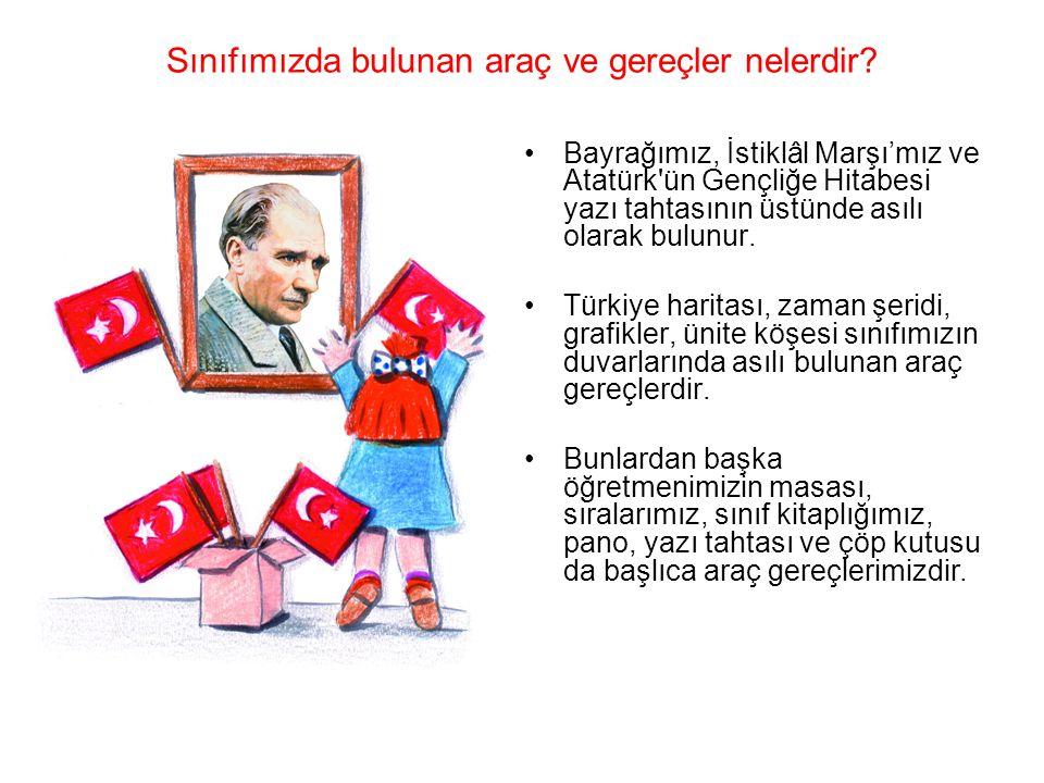 Sınıfımızda bulunan araç ve gereçler nelerdir? •Bayrağımız, İstiklâl Marşı'mız ve Atatürk'ün Gençliğe Hitabesi yazı tahtasının üstünde asılı olarak bu