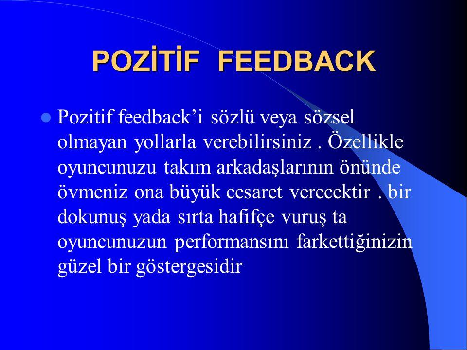 POZİTİF FEEDBACK  Pozitif feedback'i sözlü veya sözsel olmayan yollarla verebilirsiniz. Özellikle oyuncunuzu takım arkadaşlarının önünde övmeniz ona