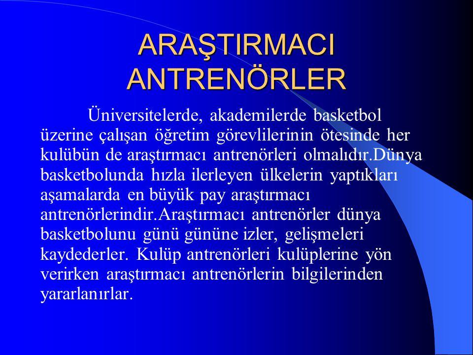 ARAŞTIRMACI ANTRENÖRLER Üniversitelerde, akademilerde basketbol üzerine çalışan öğretim görevlilerinin ötesinde her kulübün de araştırmacı antrenörler