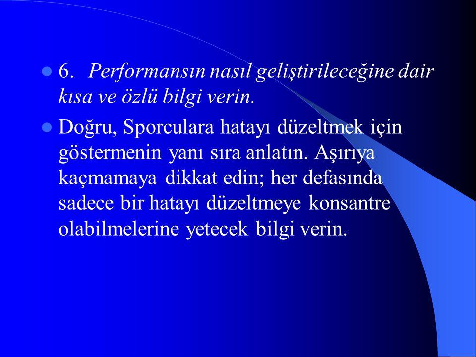  6.Performansın nasıl geliştirileceğine dair kısa ve özlü bilgi verin.  Doğru, Sporculara hatayı düzeltmek için göstermenin yanı sıra anlatın. Aşırı