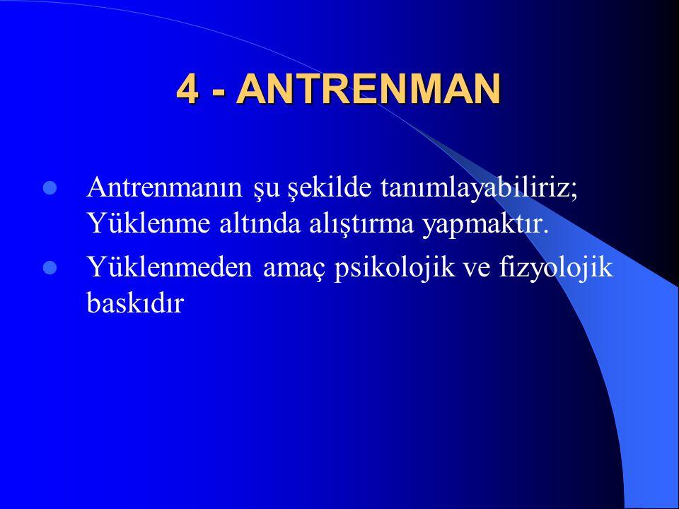 4 - ANTRENMAN  Antrenmanın şu şekilde tanımlayabiliriz; Yüklenme altında alıştırma yapmaktır.  Yüklenmeden amaç psikolojik ve fizyolojik baskıdır
