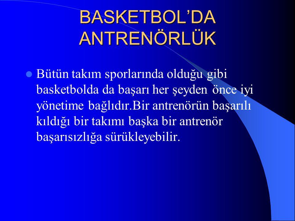 BASKETBOL'DA ANTRENÖRLÜK  Bütün takım sporlarında olduğu gibi basketbolda da başarı her şeyden önce iyi yönetime bağlıdır.Bir antrenörün başarılı kıl
