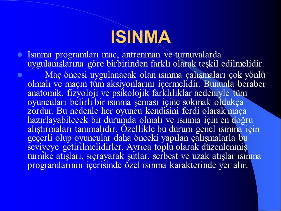 ISINMA  Isınma programları maç, antrenman ve turnuvalarda uygulanışlarına göre birbirinden farklı olarak teşkil edilmelidir.  Maç öncesi uygulanacak