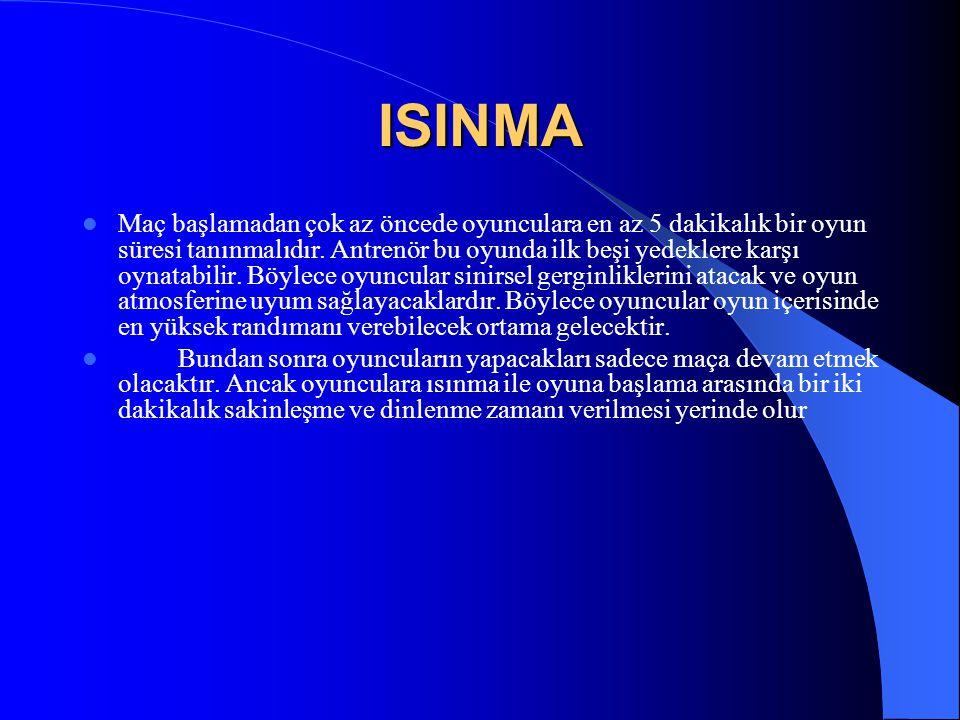 ISINMA  Maç başlamadan çok az öncede oyunculara en az 5 dakikalık bir oyun süresi tanınmalıdır. Antrenör bu oyunda ilk beşi yedeklere karşı oynatabil