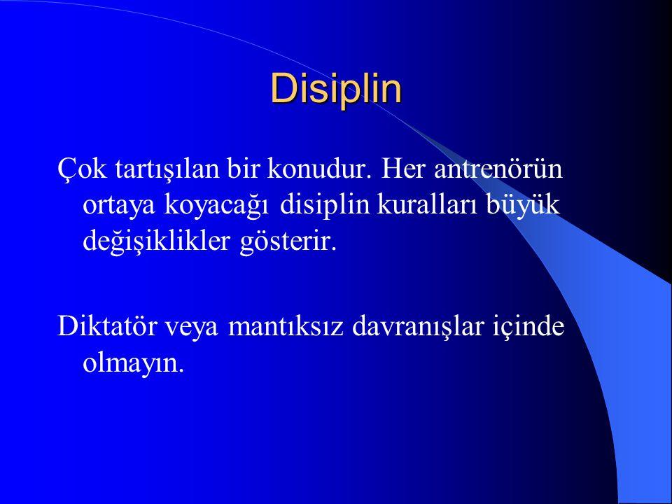 Disiplin Çok tartışılan bir konudur. Her antrenörün ortaya koyacağı disiplin kuralları büyük değişiklikler gösterir. Diktatör veya mantıksız davranışl