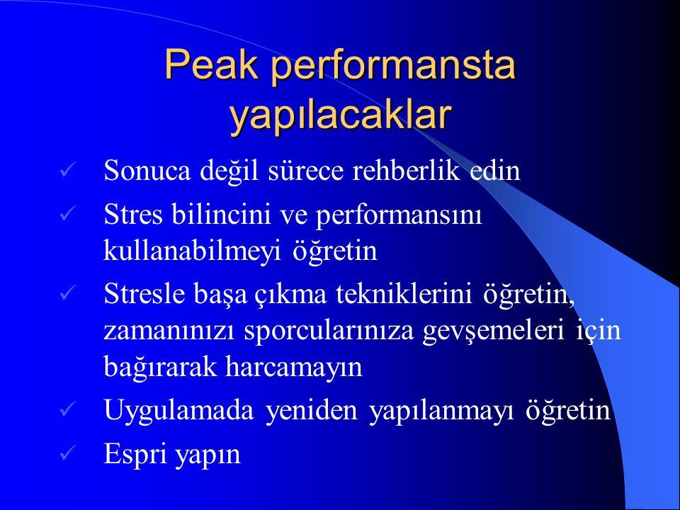 Peak performansta yapılacaklar  Sonuca değil sürece rehberlik edin  Stres bilincini ve performansını kullanabilmeyi öğretin  Stresle başa çıkma tek