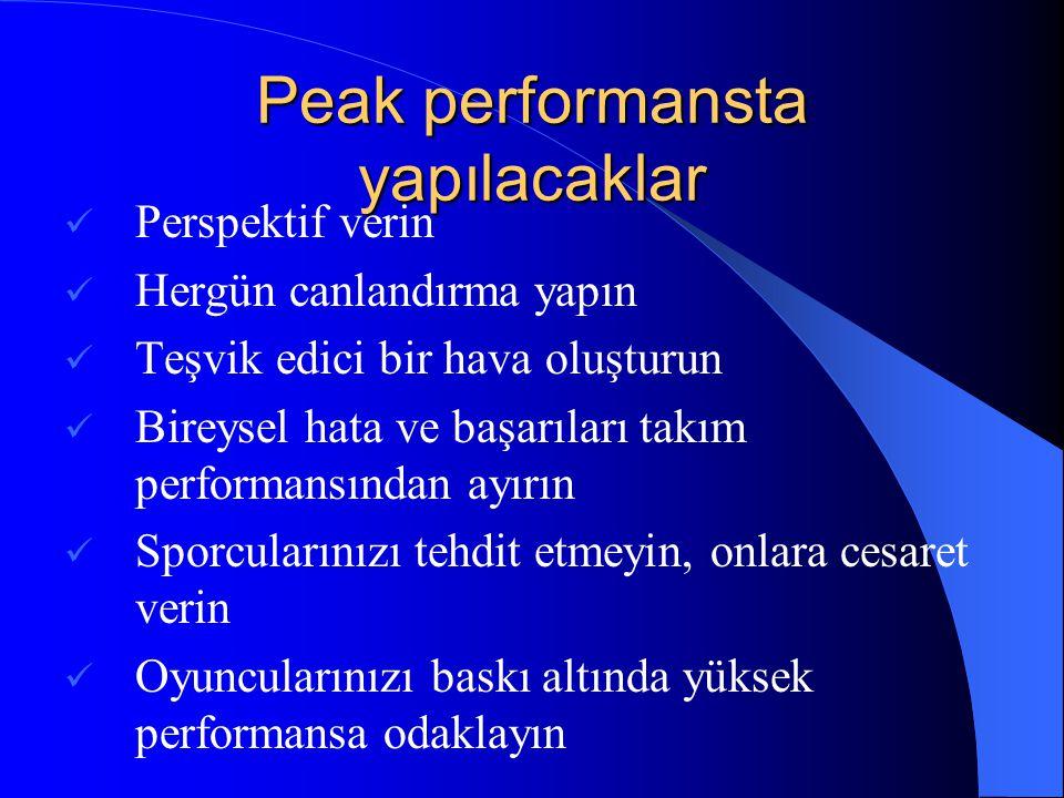 Peak performansta yapılacaklar  Perspektif verin  Hergün canlandırma yapın  Teşvik edici bir hava oluşturun  Bireysel hata ve başarıları takım per