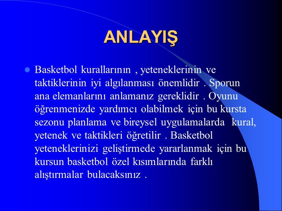 ANLAYIŞ  Basketbol kurallarının, yeteneklerinin ve taktiklerinin iyi algılanması önemlidir. Sporun ana elemanlarını anlamanız gereklidir. Oyunu öğren