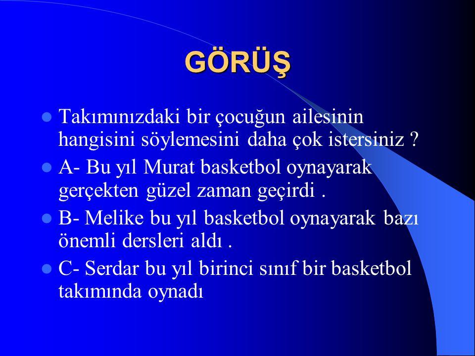 GÖRÜŞ  Takımınızdaki bir çocuğun ailesinin hangisini söylemesini daha çok istersiniz ?  A- Bu yıl Murat basketbol oynayarak gerçekten güzel zaman ge
