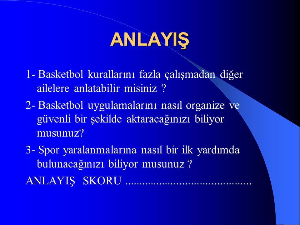 ANLAYIŞ 1- Basketbol kurallarını fazla çalışmadan diğer ailelere anlatabilir misiniz ? 2- Basketbol uygulamalarını nasıl organize ve güvenli bir şekil
