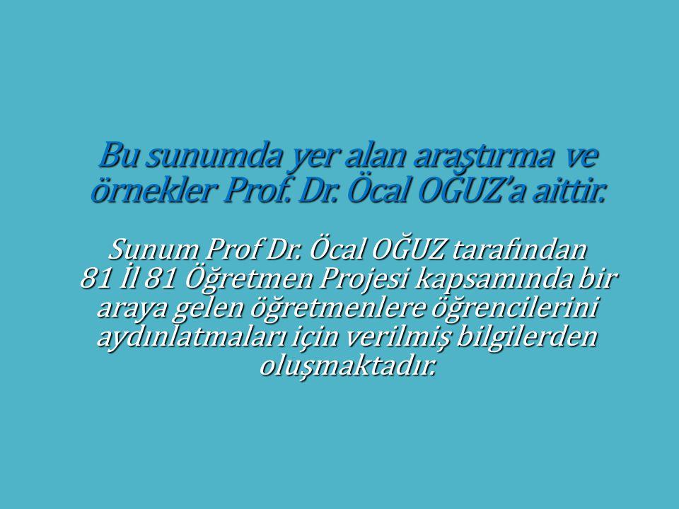 Bu sunumda yer alan araştırma ve örnekler Prof. Dr. Öcal OĞUZ'a aittir. Sunum Prof Dr. Öcal OĞUZ tarafından 81 İl 81 Öğretmen Projesi kapsamında bir a