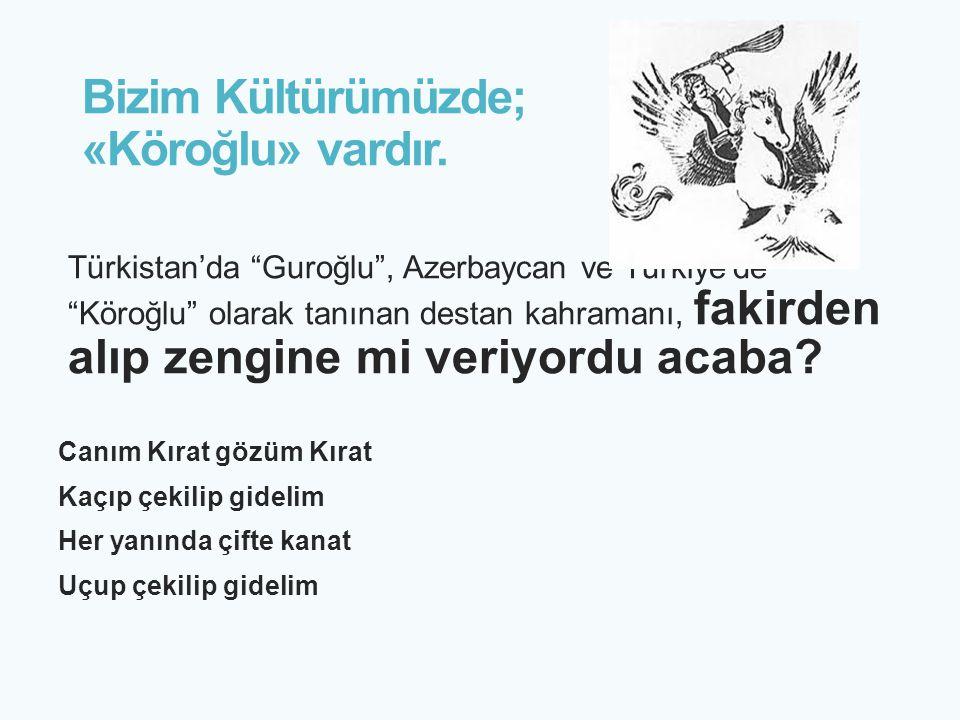 """Bizim Kültürümüzde; «Köroğlu» vardır. Türkistan'da """"Guroğlu"""", Azerbaycan ve Türkiye'de """"Köroğlu"""" olarak tanınan destan kahramanı, fakirden alıp zengin"""