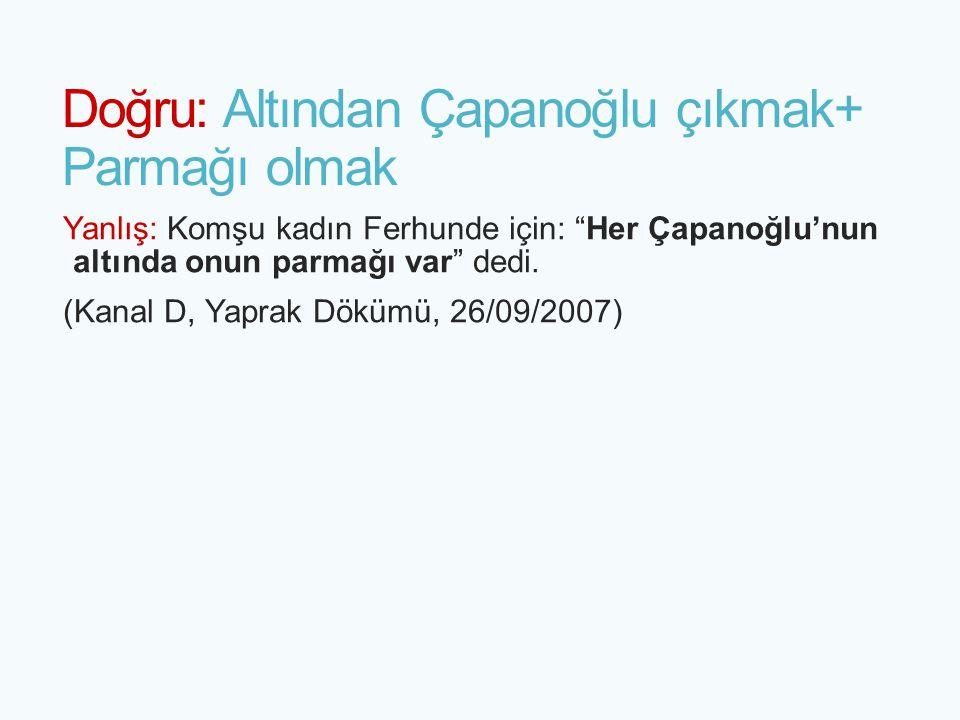 """Doğru: Altından Çapanoğlu çıkmak+ Parmağı olmak Yanlış: Komşu kadın Ferhunde için: """"Her Çapanoğlu'nun altında onun parmağı var"""" dedi. (Kanal D, Yaprak"""