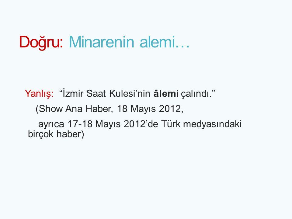 """Doğru: Minarenin alemi… Yanlış: """"İzmir Saat Kulesi'nin âlemi çalındı."""" (Show Ana Haber, 18 Mayıs 2012, ayrıca 17-18 Mayıs 2012'de Türk medyasındaki bi"""