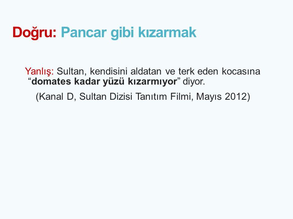 """Doğru: Pancar gibi kızarmak Yanlış: Sultan, kendisini aldatan ve terk eden kocasına """"domates kadar yüzü kızarmıyor"""" diyor. (Kanal D, Sultan Dizisi Tan"""