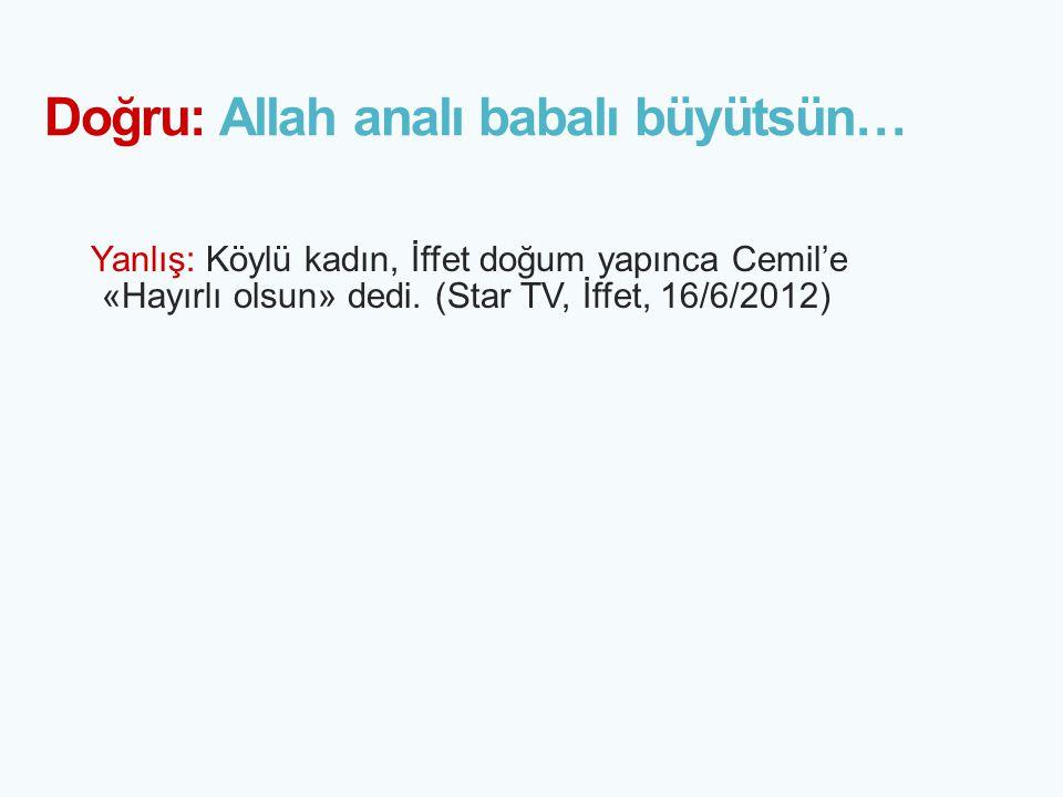 Doğru: Allah analı babalı büyütsün… Yanlış: Köylü kadın, İffet doğum yapınca Cemil'e «Hayırlı olsun» dedi. (Star TV, İffet, 16/6/2012)