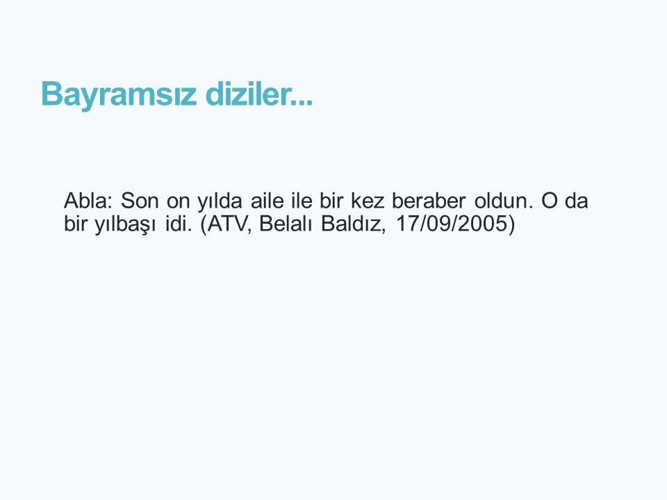 Bayramsız diziler... Abla: Son on yılda aile ile bir kez beraber oldun. O da bir yılbaşı idi. (ATV, Belalı Baldız, 17/09/2005)