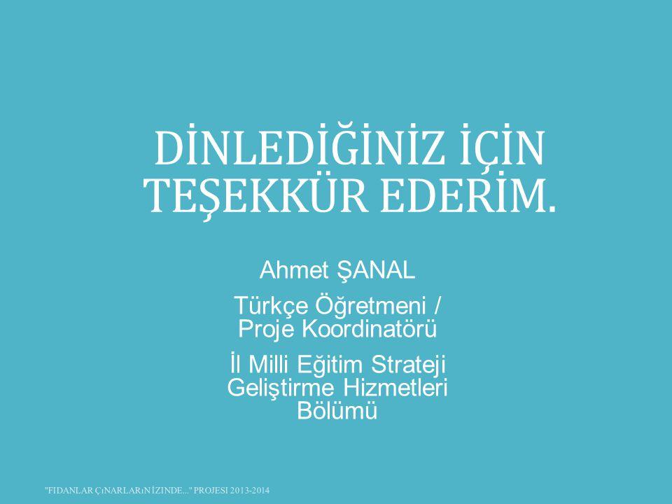 DİNLEDİĞİNİZ İÇİN TEŞEKKÜR EDERİM. Ahmet ŞANAL Türkçe Öğretmeni / Proje Koordinatörü İl Milli Eğitim Strateji Geliştirme Hizmetleri Bölümü