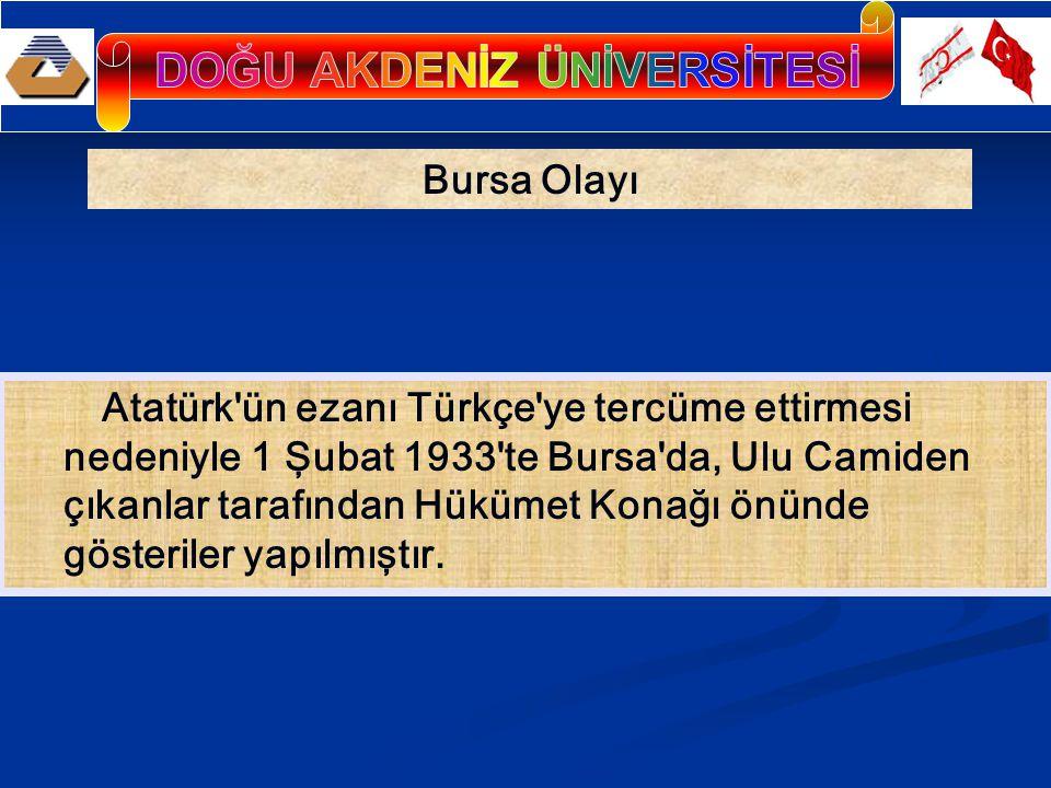 Bursa Olayı Atatürk ün ezanı Türkçe ye tercüme ettirmesi nedeniyle 1 Şubat 1933 te Bursa da, Ulu Camiden çıkanlar tarafından Hükümet Konağı önünde gösteriler yapılmıştır.