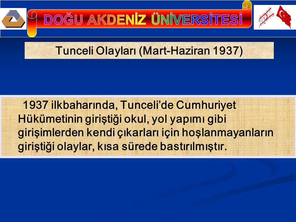 Tunceli Olayları (Mart-Haziran 1937) 1937 ilkbaharında, Tunceli'de Cumhuriyet Hükümetinin giriştiği okul, yol yapımı gibi girişimlerden kendi çıkarları için hoşlanmayanların giriştiği olaylar, kısa sürede bastırılmıştır.