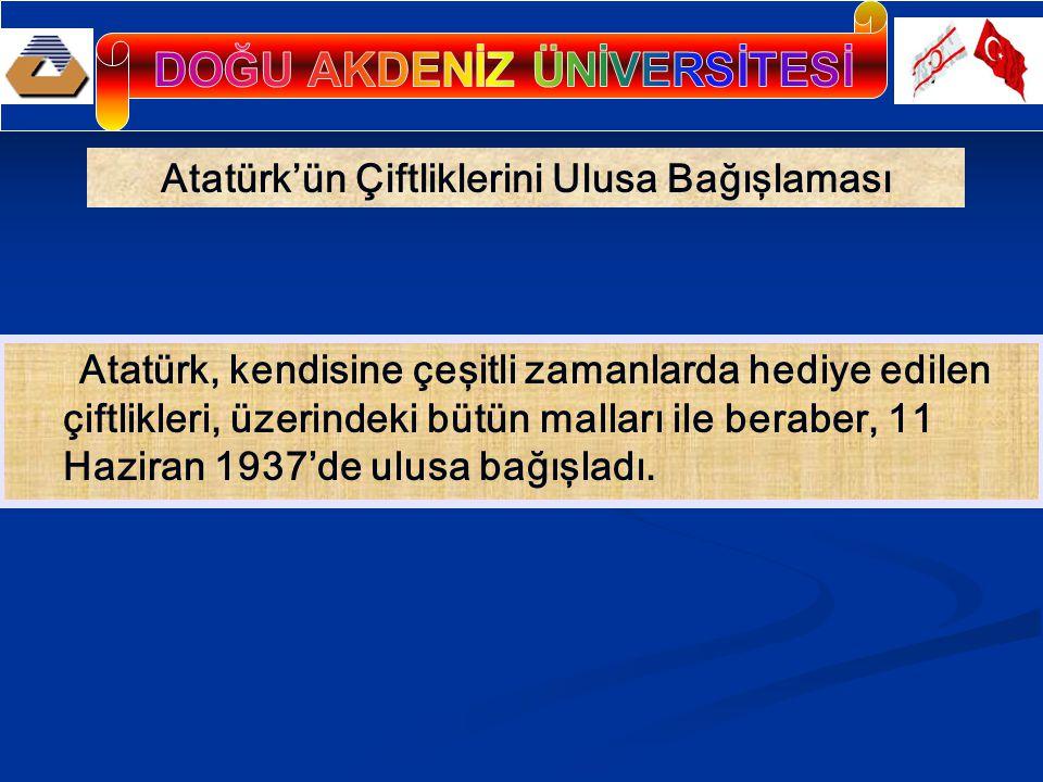 Atatürk'ün Çiftliklerini Ulusa Bağışlaması Atatürk, kendisine çeşitli zamanlarda hediye edilen çiftlikleri, üzerindeki bütün malları ile beraber, 11 Haziran 1937'de ulusa bağışladı.