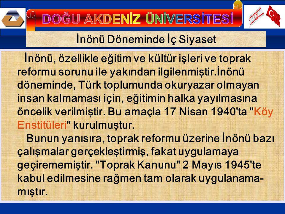 İnönü Döneminde İç Siyaset İnönü, özellikle eğitim ve kültür işleri ve toprak reformu sorunu ile yakından ilgilenmiştir.İnönü döneminde, Türk toplumunda okuryazar olmayan insan kalmaması için, eğitimin halka yayılmasına öncelik verilmiştir.