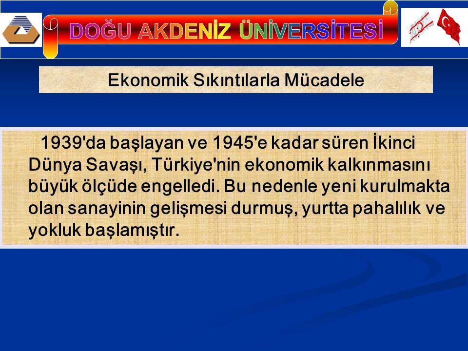 Ekonomik Sıkıntılarla Mücadele 1939 da başlayan ve 1945 e kadar süren İkinci Dünya Savaşı, Türkiye nin ekonomik kalkınmasını büyük ölçüde engelledi.