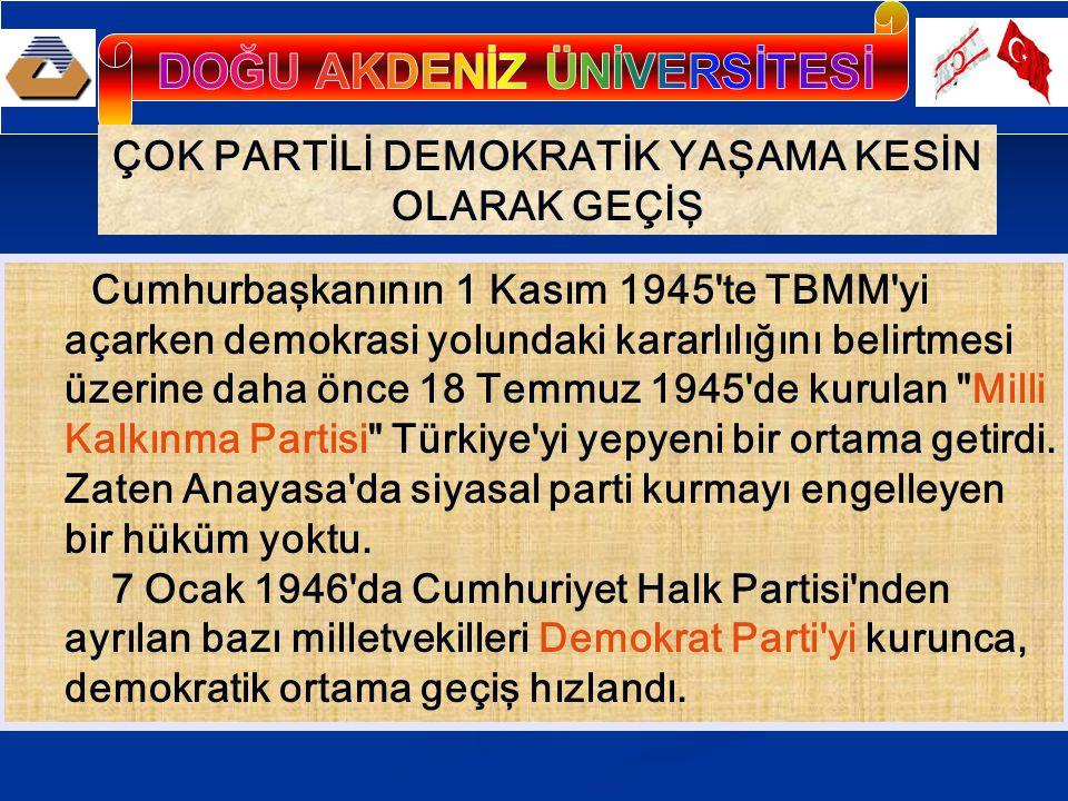 ÇOK PARTİLİ DEMOKRATİK YAŞAMA KESİN OLARAK GEÇİŞ Cumhurbaşkanının 1 Kasım 1945 te TBMM yi açarken demokrasi yolundaki kararlılığını belirtmesi üzerine daha önce 18 Temmuz 1945 de kurulan Milli Kalkınma Partisi Türkiye yi yepyeni bir ortama getirdi.