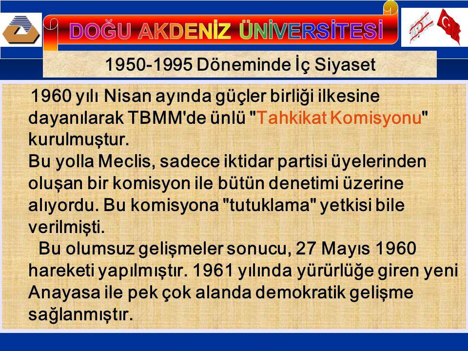 1950-1995 Döneminde İç Siyaset 1960 yılı Nisan ayında güçler birliği ilkesine dayanılarak TBMM de ünlü Tahkikat Komisyonu kurulmuştur.