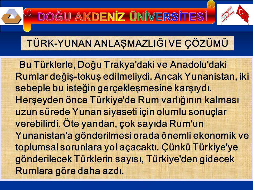 TÜRK-YUNAN ANLAŞMAZLIĞI VE ÇÖZÜMÜ Bu Türklerle, Doğu Trakya daki ve Anadolu daki Rumlar değiş-tokuş edilmeliydi.