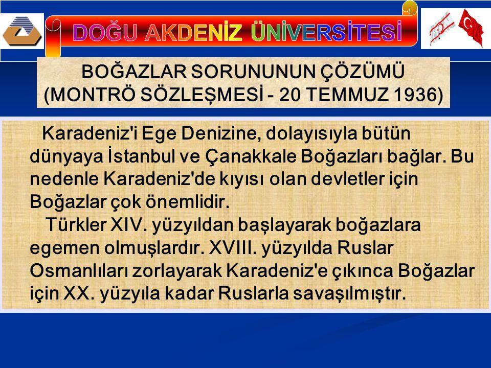 BOĞAZLAR SORUNUNUN ÇÖZÜMÜ (MONTRÖ SÖZLEŞMESİ - 20 TEMMUZ 1936) Karadeniz i Ege Denizine, dolayısıyla bütün dünyaya İstanbul ve Çanakkale Boğazları bağlar.
