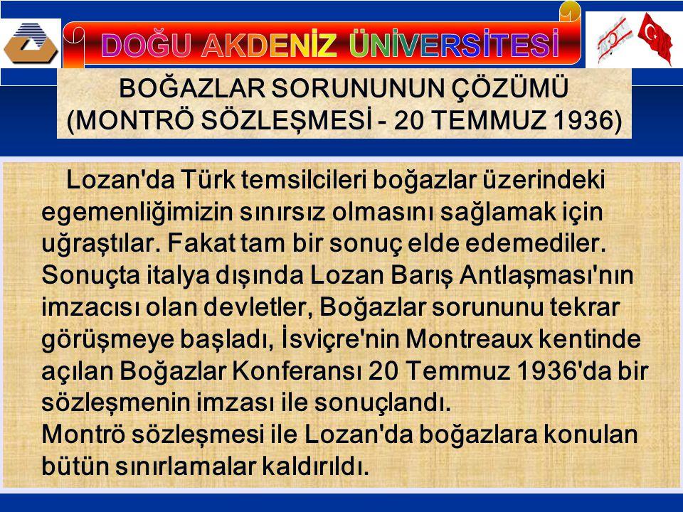 BOĞAZLAR SORUNUNUN ÇÖZÜMÜ (MONTRÖ SÖZLEŞMESİ - 20 TEMMUZ 1936) Lozan da Türk temsilcileri boğazlar üzerindeki egemenliğimizin sınırsız olmasını sağlamak için uğraştılar.