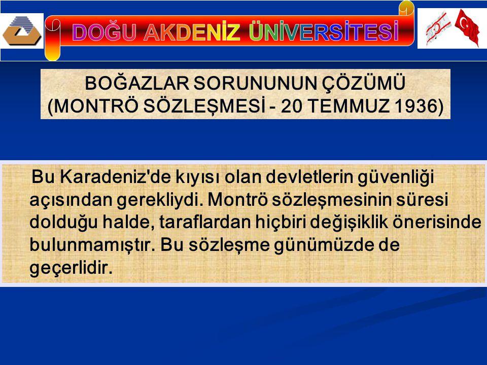 BOĞAZLAR SORUNUNUN ÇÖZÜMÜ (MONTRÖ SÖZLEŞMESİ - 20 TEMMUZ 1936) Bu Karadeniz de kıyısı olan devletlerin güvenliği açısından gerekliydi.