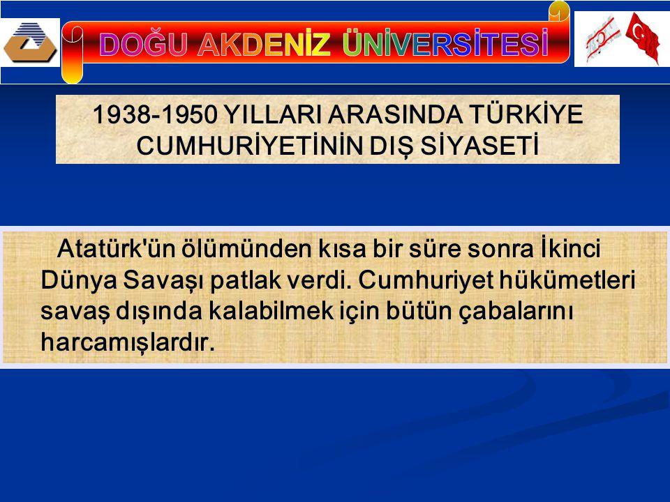 1938-1950 YILLARI ARASINDA TÜRKİYE CUMHURİYETİNİN DIŞ SİYASETİ Atatürk ün ölümünden kısa bir süre sonra İkinci Dünya Savaşı patlak verdi.