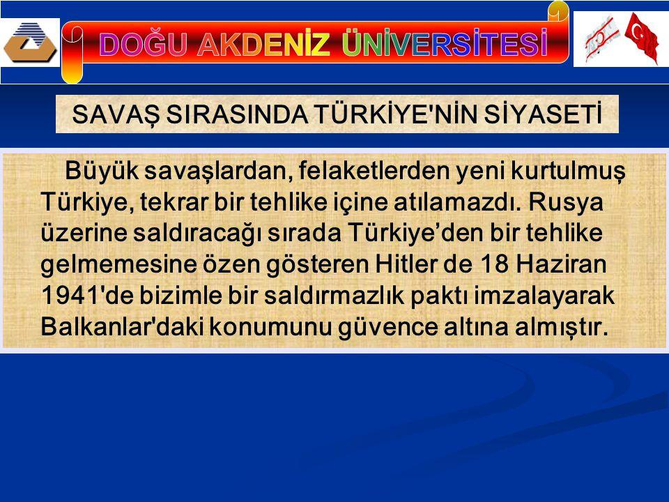 SAVAŞ SIRASINDA TÜRKİYE NİN SİYASETİ Büyük savaşlardan, felaketlerden yeni kurtulmuş Türkiye, tekrar bir tehlike içine atılamazdı.