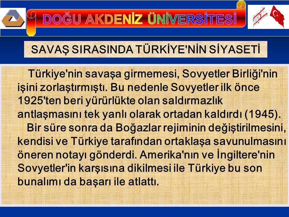 SAVAŞ SIRASINDA TÜRKİYE NİN SİYASETİ Türkiye nin savaşa girmemesi, Sovyetler Birliği nin işini zorlaştırmıştı.
