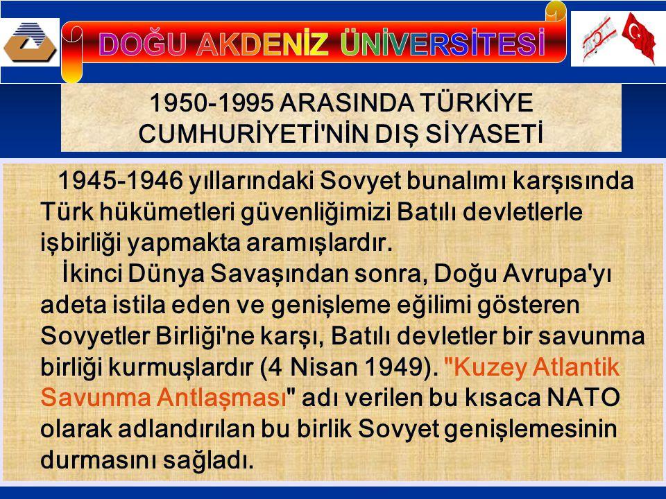 1950-1995 ARASINDA TÜRKİYE CUMHURİYETİ NİN DIŞ SİYASETİ 1945-1946 yıllarındaki Sovyet bunalımı karşısında Türk hükümetleri güvenliğimizi Batılı devletlerle işbirliği yapmakta aramışlardır.