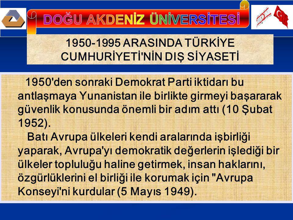 1950-1995 ARASINDA TÜRKİYE CUMHURİYETİ NİN DIŞ SİYASETİ 1950 den sonraki Demokrat Parti iktidarı bu antlaşmaya Yunanistan ile birlikte girmeyi başararak güvenlik konusunda önemli bir adım attı (10 Şubat 1952).
