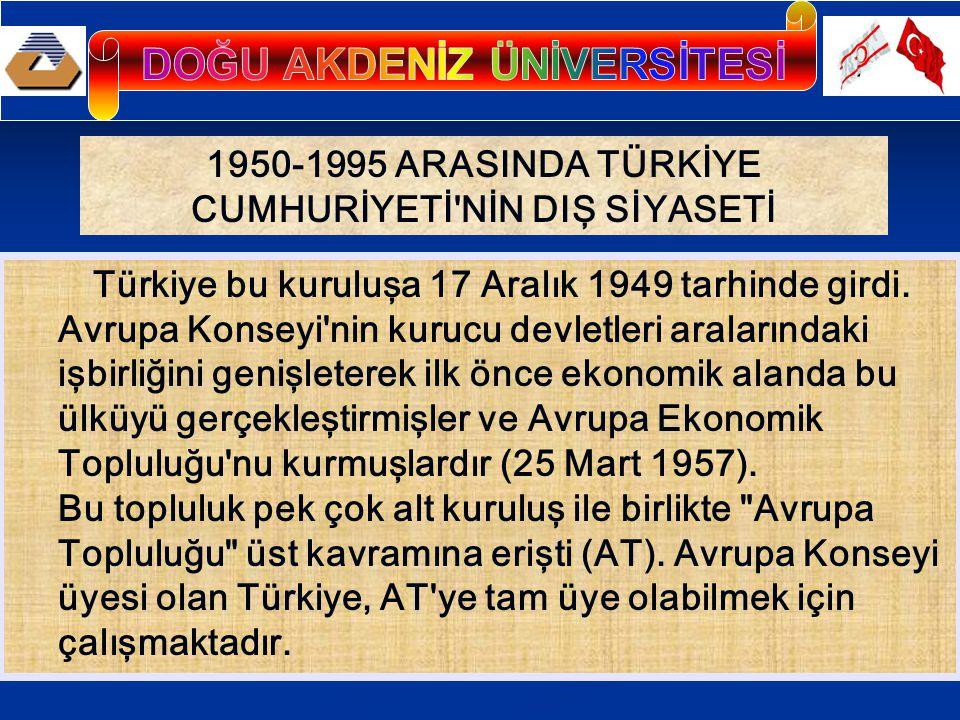 1950-1995 ARASINDA TÜRKİYE CUMHURİYETİ NİN DIŞ SİYASETİ Türkiye bu kuruluşa 17 Aralık 1949 tarhinde girdi.