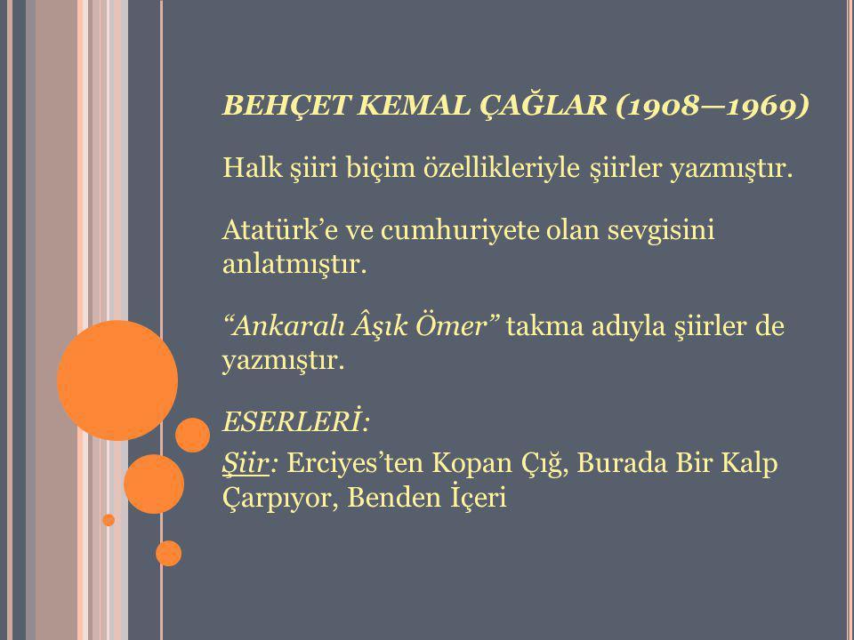"""BEHÇET KEMAL ÇAĞLAR (1908—1969) Halk şiiri biçim özellikleriyle şiirler yazmıştır. Atatürk'e ve cumhuriyete olan sevgisini anlatmıştır. """"Ankaralı Âşık"""