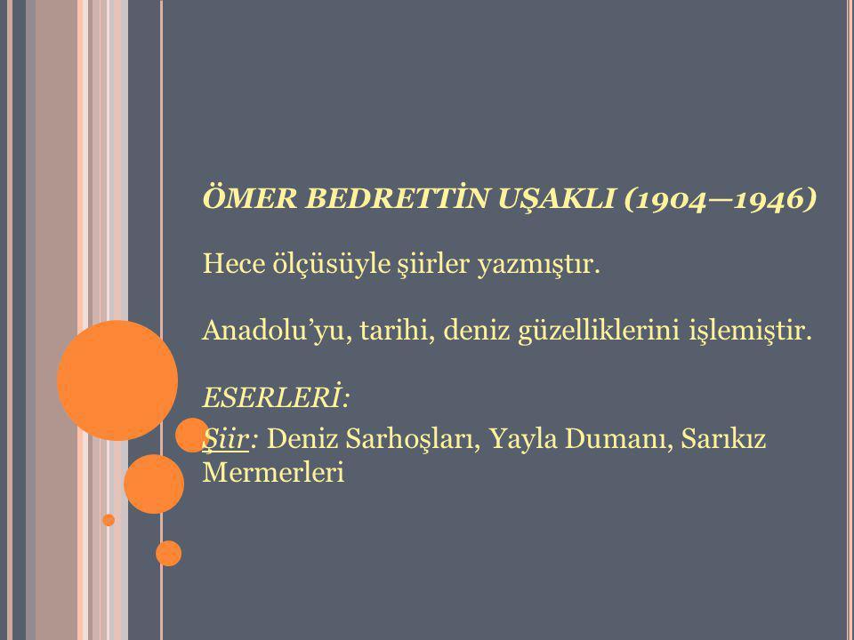 ÖMER BEDRETTİN UŞAKLI (1904—1946) Hece ölçüsüyle şiirler yazmıştır. Anadolu'yu, tarihi, deniz güzelliklerini işlemiştir. ESERLERİ: Şiir: Deniz Sarhoşl
