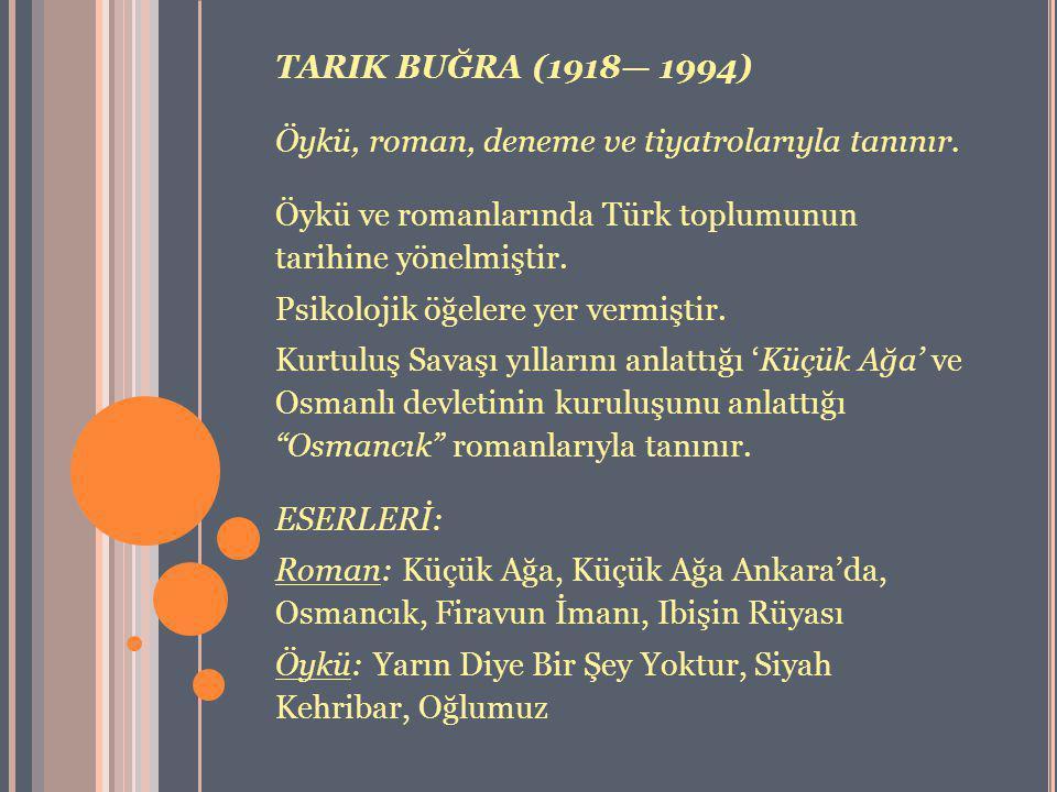 TARIK BUĞRA (1918— 1994) Öykü, roman, deneme ve tiyatrolarıyla tanınır. Öykü ve romanlarında Türk toplumunun tarihine yönelmiştir. Psikolojik öğelere