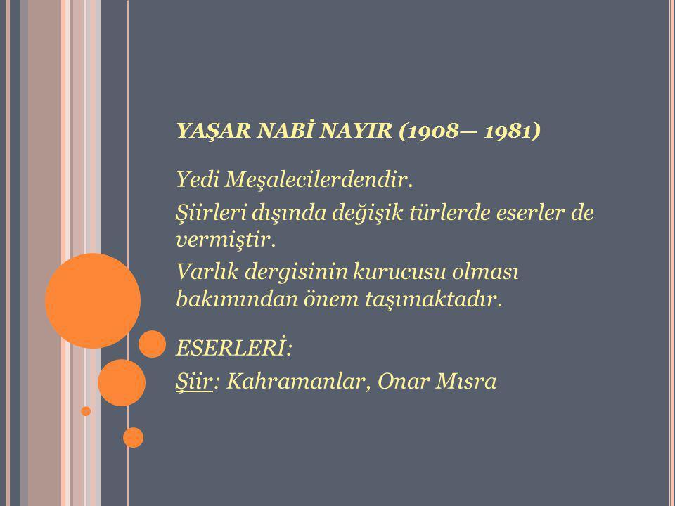 YAŞAR NABİ NAYIR (1908— 1981) Yedi Meşalecilerdendir. Şiirleri dışında değişik türlerde eserler de vermiştir. Varlık dergisinin kurucusu olması bakımı