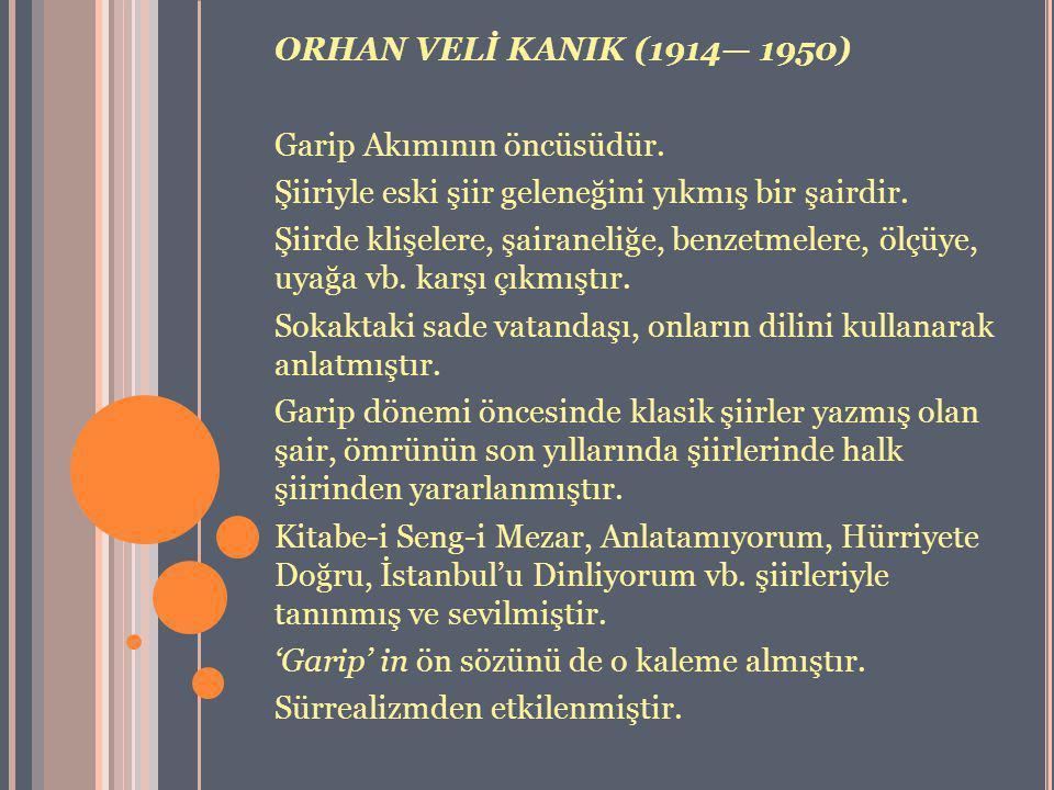 ORHAN VELİ KANIK (1914— 1950) Garip Akımının öncüsüdür. Şiiriyle eski şiir geleneğini yıkmış bir şairdir. Şiirde klişelere, şairaneliğe, benzetmelere,