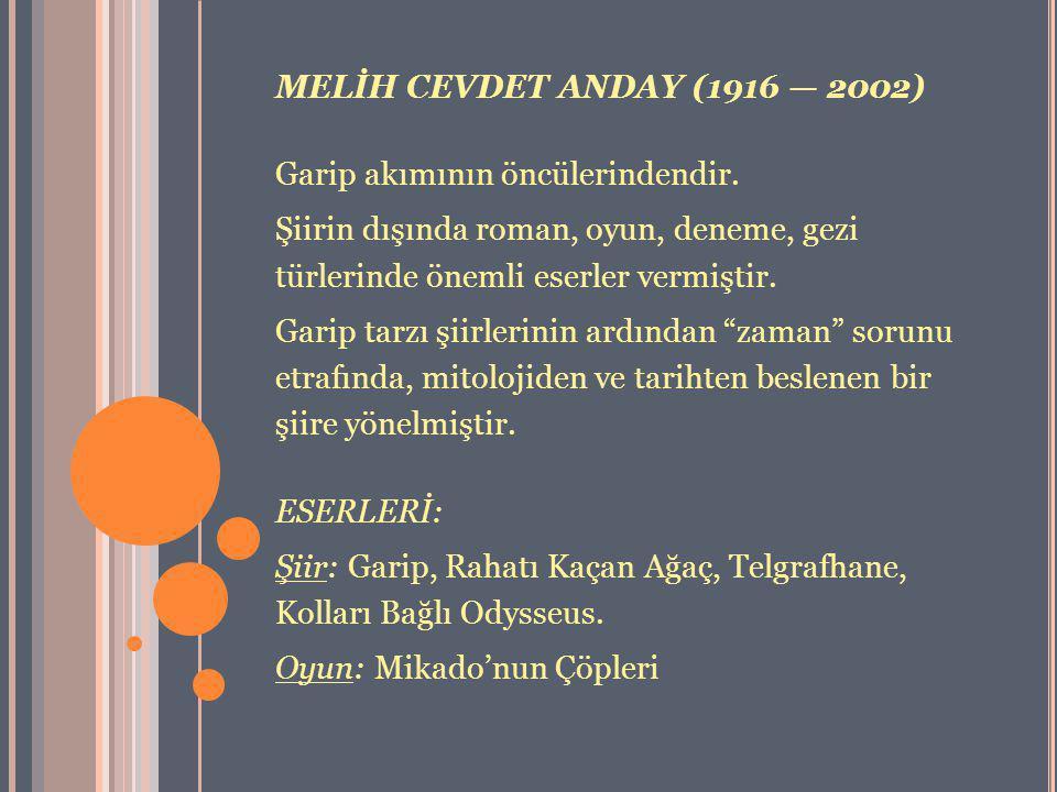 MELİH CEVDET ANDAY (1916 — 2002) Garip akımının öncülerindendir. Şiirin dışında roman, oyun, deneme, gezi türlerinde önemli eserler vermiştir. Garip t