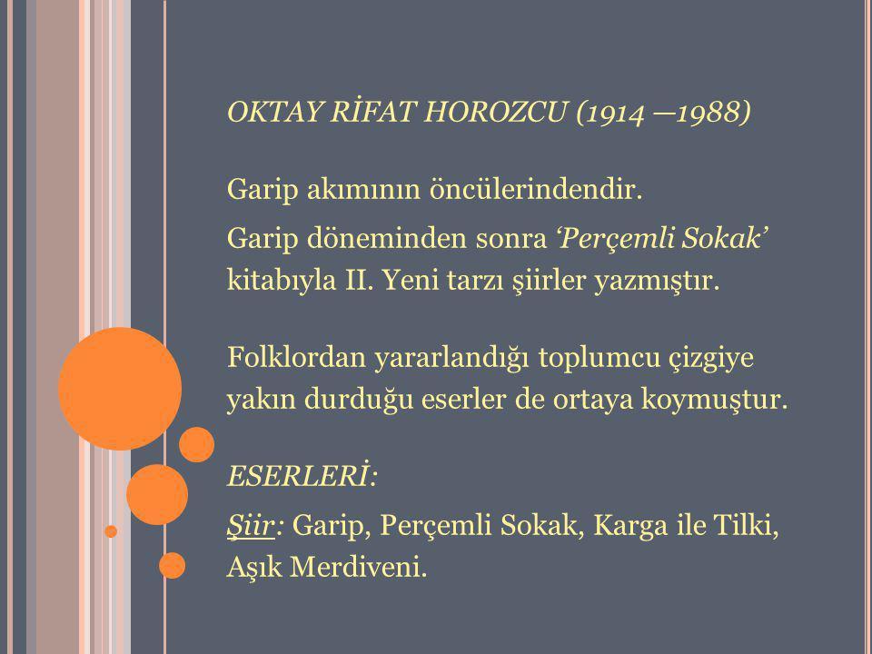 OKTAY RİFAT HOROZCU (1914 —1988) Garip akımının öncülerindendir. Garip döneminden sonra 'Perçemli Sokak' kitabıyla II. Yeni tarzı şiirler yazmıştır. F